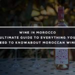 Wine in Morocco: Ultimate Guide to Everything you Need to Know about Moroccan Wine!